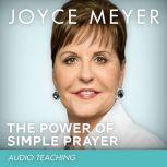 The Power of Simple Prayer How to Talk with God About Everything, Joyce Meyer