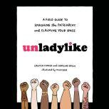Unladylike A Field Guide to Smashing the Patriarchy and Claiming Your Space, Cristen Conger