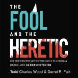 The Fool and the Heretic How Two Scientists Moved beyond Labels to a Christian Dialogue about Creation and Evolution, Todd Charles Wood