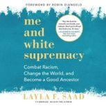 Me and White Supremacy Combat Racism, Change the World, and Become a Good Ancestor, Layla F. Saad