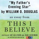 "My Father's Evening Star A ""This I Believe"" Essay, William O. Douglas"