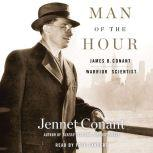 Man of the Hour James B. Conant, Warrior Scientist, Jennet Conant