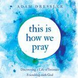 This is How We Pray Discovering a Life of Intimate Friendship With God, Adam Dressler