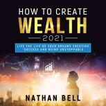 How to Create Wealth 2021 Live the Life of Your Dreams Creating Success and Being Unstoppable, Nathan Bell
