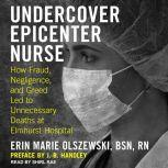 Undercover Epicenter Nurse How Fraud, Negligence, and Greed Led to Unnecessary Deaths at Elmhurst Hospital, BSN Olszewski