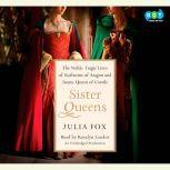 Sister Queens The Noble, Tragic Lives of Katherine of Aragon and Juana, Queen of Castile, Julia Fox