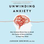 Unwinding Anxiety New Science Shows How to Break the Cycles of Worry and Fear to Heal Your Mind, Judson Brewer