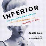 Inferior How Science Got Women Wrong-and the New Research That's Rewriting the Story, Angela Saini