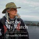 Not on My Watch How a renegade whale biologist took on governments and industry to save wild salmon, Alexandra Morton