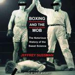 Boxing and the Mob The Notorious History of the Sweet Science, Jeffrey Sussman