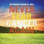 Never Fear Cancer Again How to Prevent and Reverse Cancer, Raymond Francis, MSc; Foreword by Harvey Diamond