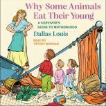 Why Some Animals Eat Their Young A Survivor's Guide to Motherhood, Dallas Louis