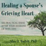 Healing a Spouse's Grieving Heart 100 Practical Ideas After Your Husband or Wife Dies, PhD Wolfelt