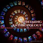 Redeeming Anthropology A Theological Critique of a Modern Science, Khaled Furani