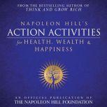 Napoleon Hill's Action Activities for Health, Wealth and Happiness An Official Publication of the Napoleon Hill Foundation, Napoleon Hill