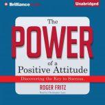 The Power of a Positive Attitude Discovering the Key to Success, Roger Fritz