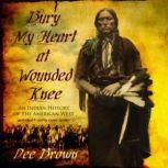 Bury My Heart at Wounded Knee An Indian History of the American West, Dee Brown