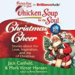 Chicken Soup for the Soul: Christmas Cheer 101 Stories about the Love, Inspiration, and Joy of Christmas, Jack Canfield