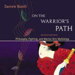 On the Warrior's Path, Second Edition Philosophy, Fighting, and Martial Arts Mythology, Daniele Bolelli