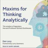 Maxims for Thinking Analytically The Wisdom of Legendary Harvard Professor Richard Zeckhauser, Dan Levy