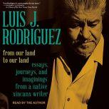 From Our Land to Our Land Essays, Journeys, and Imaginings from a Native Xicanx Writer, Luis J. Rodriguez
