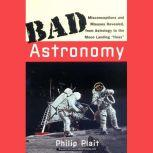 """Bad Astronomy Misconceptions and Misuses Revealed, from Astrology to the Moon Landing """"Hoax"""", Philip C. Plait"""