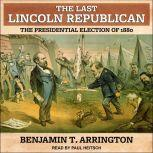 The Last Lincoln Republican The Presidential Election of 1880, Benjamin T. Arrington