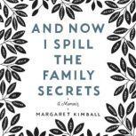 And Now I Spill the Family Secrets A Memoir, Margaret Kimball