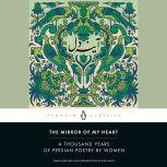 The Mirror of My Heart A Thousand Years of Persian Poetry by Women, Dick Davis