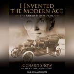 I Invented the Modern Age The Rise of Henry Ford and the Most Important Car Ever Made, Richard Snow