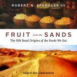Fruit from the Sands The Silk Road Origins of the Foods We Eat, Robert N. Spengler III