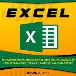 EXCEL The Ultimate Comprehensive Step-by-Step Guide to Strategies in Excel Programming (Formulas, Shortcuts and Spreadsheets), Kevin Clark