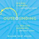 Outbounding Win New Customers with Outbound Sales and End Your Dependence on Inbound Leads, William Miller