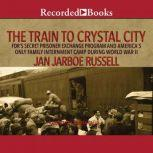 The Train to Crystal City FDR's Secret Prisoner Exchange Program and America's Only Family Internment Camp During World War II, Jan Jarboe Russell