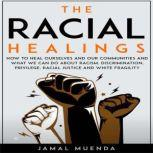 The Racial Healings How to Heal Ourselves and Our Communities and What We Can Do About Racism, Discrimination, Privilege, Racial Justice and White Fragility, Jamal Muenda