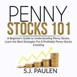 Penny Stocks 101 A Beginner's Guide to Understanding Penny Stocks, Learn the Best Strategies For A Profitable Penny Stocks Investing, S.J. Paulen