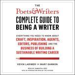 The Poets & Writers Complete Guide to Being a Writer Everything You Need to Know About Craft, Inspiration, Agents, Editors, Publishing, and the Business of Building a Sustainable Writing Career, Kevin Larimer