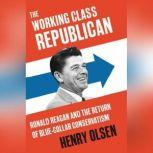 Working Class Republican Ronald Reagan and the Return of Blue-Collar Conservatism, Henry Olsen