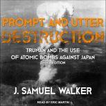 Prompt and Utter Destruction Truman and the Use of Atomic Bombs against Japan, Third Edition, J. Samuel Walker