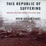 This Republic of Suffering Death and the American Civil War, Drew Gilpin Faust