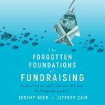The Forgotten Foundations of Fundraising Practical Advice and Contrarian Wisdom for Nonprofit Leaders, Jeremy Beer