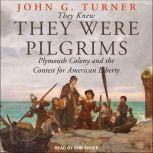 They Knew They Were Pilgrims Plymouth Colony and the Contest for American Liberty, John G. Turner