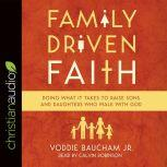 Family Driven Faith Doing What It Takes to Raise Sons and Daughters Who Walk with God, Voddie Baucham