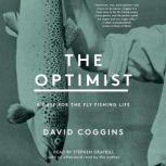The Optimist A Case for the Fly Fishing Life, David Coggins