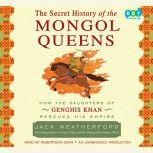 The Secret History of the Mongol Queens How the Daughters of Genghis Khan Rescued His Empire, Jack Weatherford