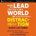 How to Lead in a World of Distraction: Audio Lectures Four Simple Habits for Turning Down the Noise, Clay Scroggins