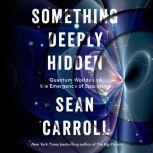 Something Deeply Hidden Quantum Worlds and the Emergence of Spacetime, Sean Carroll