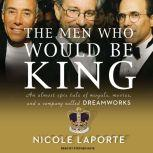 The Men Who Would Be King An Almost Epic Tale of Moguls, Movies, and a Company Called DreamWorks, Nicole LaPorte