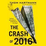 The Crash of 2016 The Plot to Destroy America--and What We Can Do to Stop It, Thom Hartmann