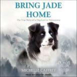Bring Jade Home The True Story of a Dog Lost in Yellowstone and the People Who Searched for Her, Michelle Caffrey